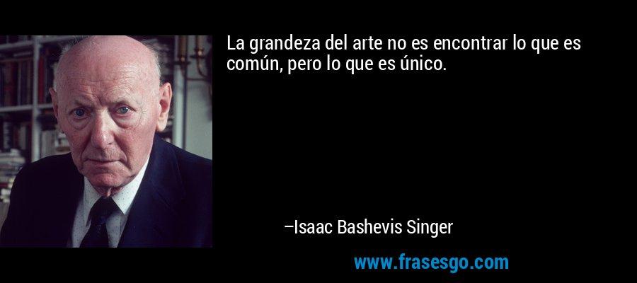 La grandeza del arte no es encontrar lo que es común, pero lo que es único. – Isaac Bashevis Singer