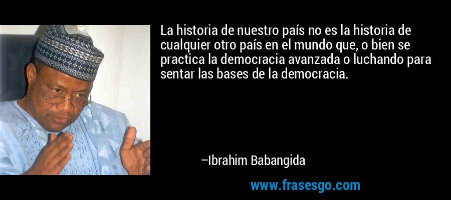 La historia de nuestro país no es la historia de cualquier otro país en el mundo que, o bien se practica la democracia avanzada o luchando para sentar las bases de la democracia. – Ibrahim Babangida