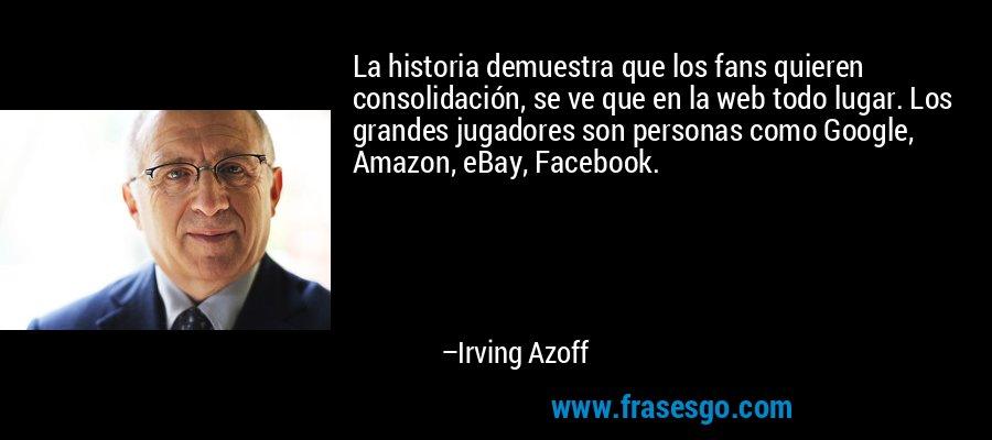La historia demuestra que los fans quieren consolidación, se ve que en la web todo lugar. Los grandes jugadores son personas como Google, Amazon, eBay, Facebook. – Irving Azoff