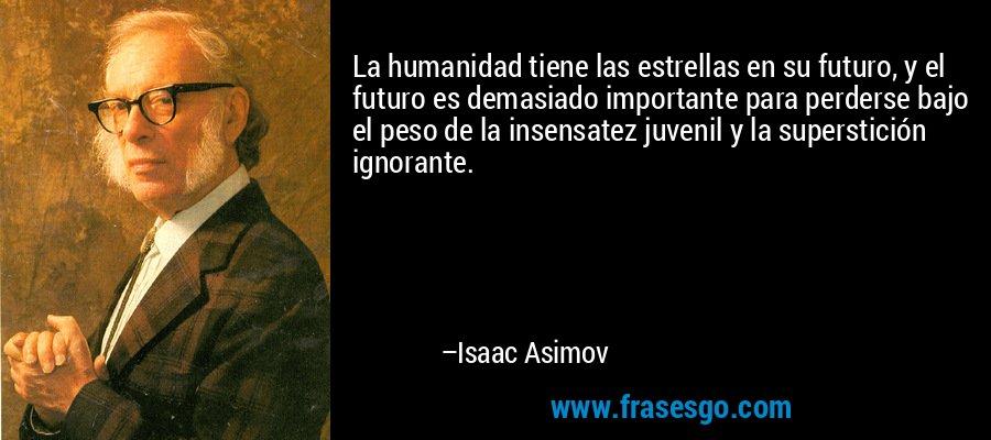 La humanidad tiene las estrellas en su futuro, y el futuro es demasiado importante para perderse bajo el peso de la insensatez juvenil y la superstición ignorante. – Isaac Asimov