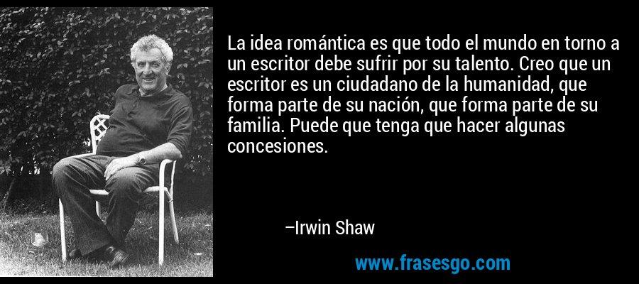 La idea romántica es que todo el mundo en torno a un escritor debe sufrir por su talento. Creo que un escritor es un ciudadano de la humanidad, que forma parte de su nación, que forma parte de su familia. Puede que tenga que hacer algunas concesiones. – Irwin Shaw
