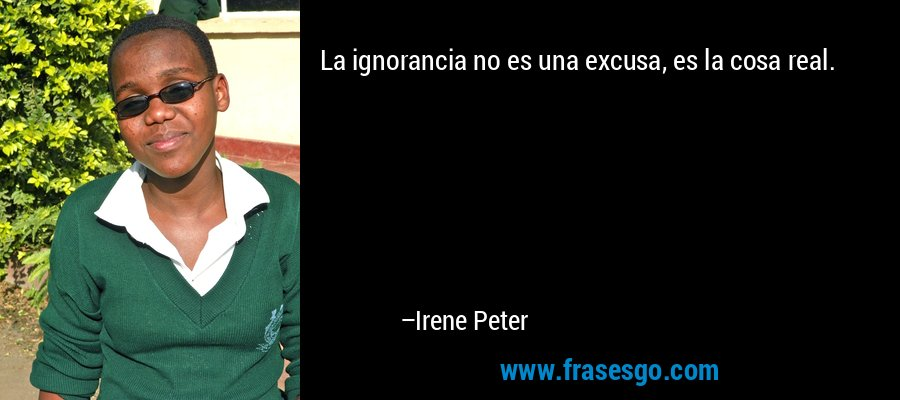 La ignorancia no es una excusa, es la cosa real. – Irene Peter