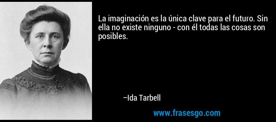La imaginación es la única clave para el futuro. Sin ella no existe ninguno - con él todas las cosas son posibles. – Ida Tarbell