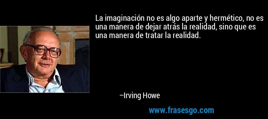 La imaginación no es algo aparte y hermético, no es una manera de dejar atrás la realidad, sino que es una manera de tratar la realidad. – Irving Howe