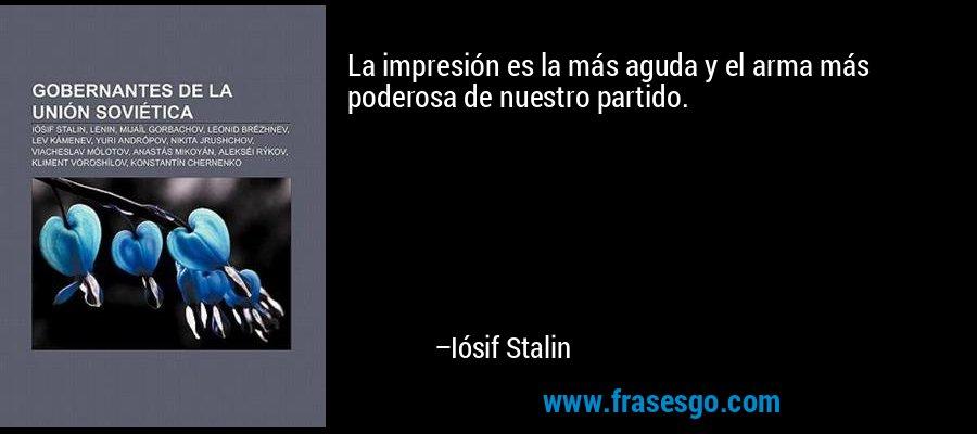 La impresión es la más aguda y el arma más poderosa de nuestro partido. – Iósif Stalin