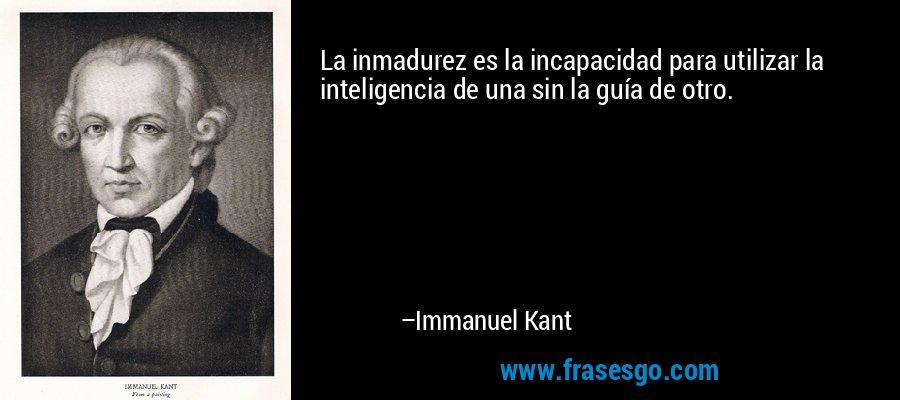 La inmadurez es la incapacidad para utilizar la inteligencia de una sin la guía de otro. – Immanuel Kant