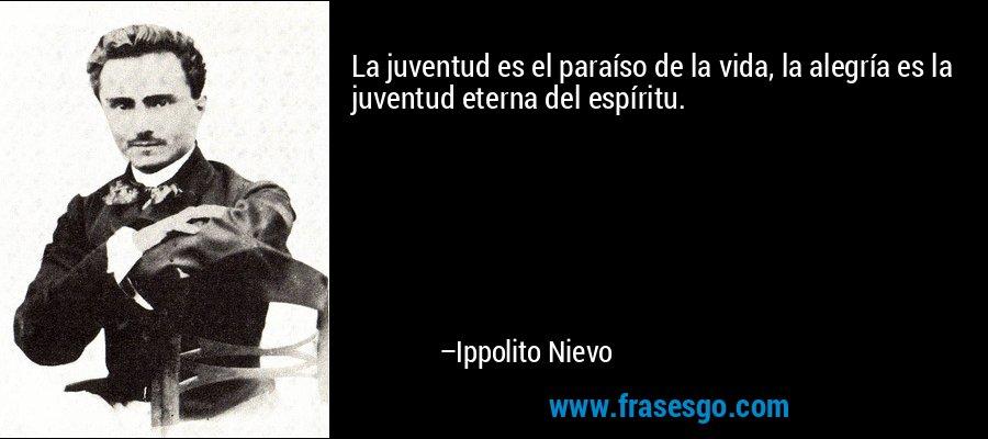 La juventud es el paraíso de la vida, la alegría es la juventud eterna del espíritu. – Ippolito Nievo