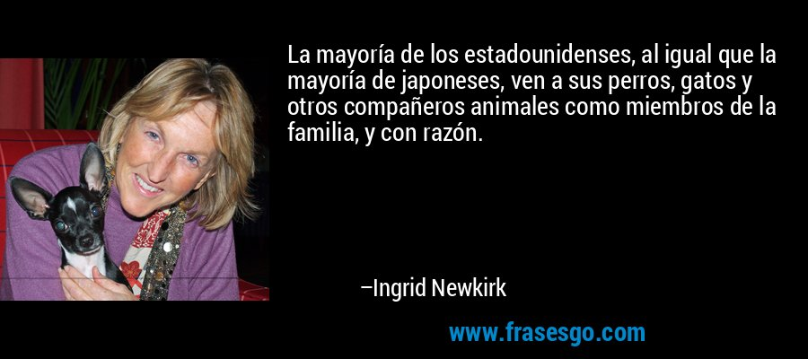 La mayoría de los estadounidenses, al igual que la mayoría de japoneses, ven a sus perros, gatos y otros compañeros animales como miembros de la familia, y con razón. – Ingrid Newkirk