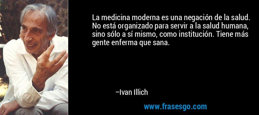 La medicina moderna es una negación de la salud. No está organizado para servir a la salud humana, sino sólo a sí mismo, como institución. Tiene más gente enferma que sana. – Ivan Illich