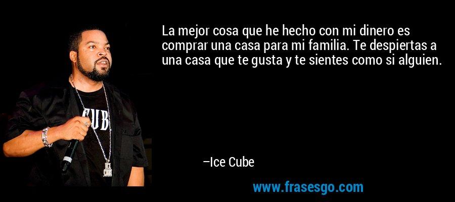 La mejor cosa que he hecho con mi dinero es comprar una casa para mi familia. Te despiertas a una casa que te gusta y te sientes como si alguien. – Ice Cube