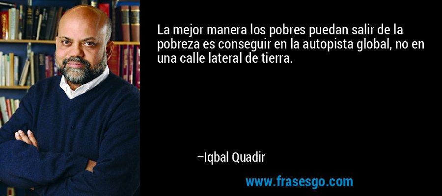 La mejor manera los pobres puedan salir de la pobreza es conseguir en la autopista global, no en una calle lateral de tierra. – Iqbal Quadir