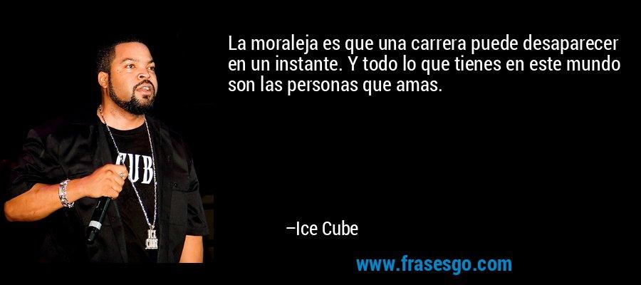La moraleja es que una carrera puede desaparecer en un instante. Y todo lo que tienes en este mundo son las personas que amas. – Ice Cube