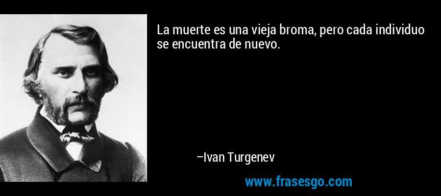 La muerte es una vieja broma, pero cada individuo se encuentra de nuevo. – Ivan Turgenev