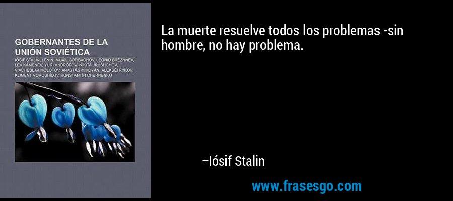 La muerte resuelve todos los problemas -sin hombre, no hay problema. – Iósif Stalin
