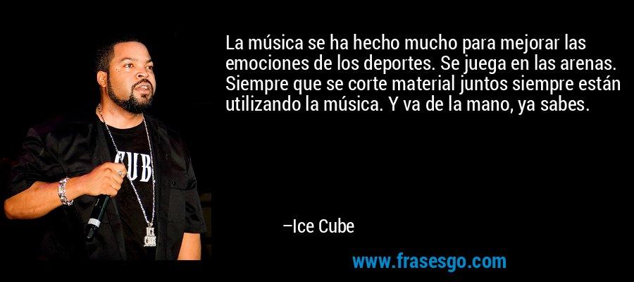 La música se ha hecho mucho para mejorar las emociones de los deportes. Se juega en las arenas. Siempre que se corte material juntos siempre están utilizando la música. Y va de la mano, ya sabes. – Ice Cube