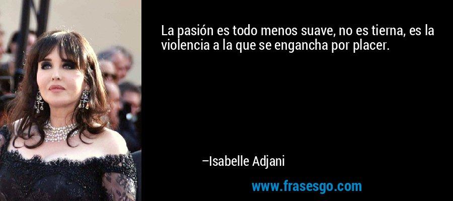 La pasión es todo menos suave, no es tierna, es la violencia a la que se engancha por placer. – Isabelle Adjani