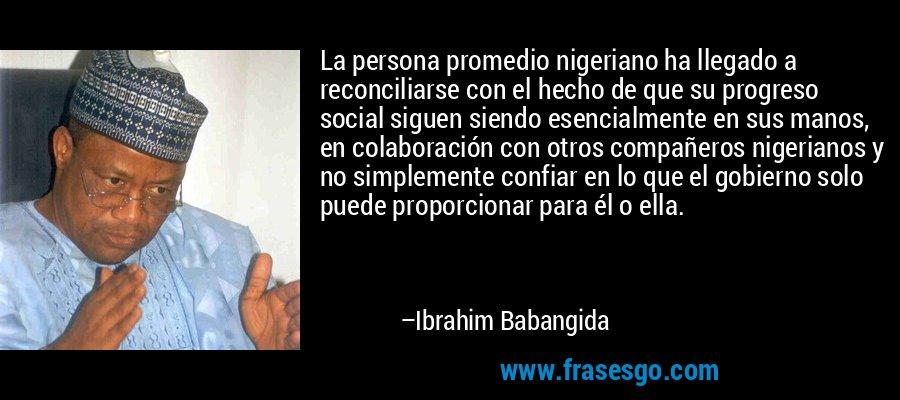La persona promedio nigeriano ha llegado a reconciliarse con el hecho de que su progreso social siguen siendo esencialmente en sus manos, en colaboración con otros compañeros nigerianos y no simplemente confiar en lo que el gobierno solo puede proporcionar para él o ella. – Ibrahim Babangida