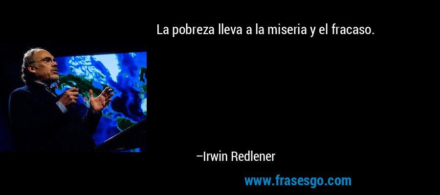La pobreza lleva a la miseria y el fracaso. – Irwin Redlener