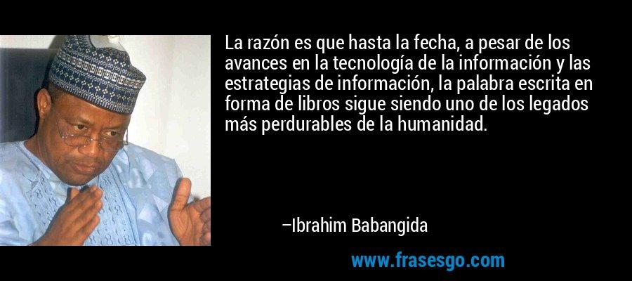 La razón es que hasta la fecha, a pesar de los avances en la tecnología de la información y las estrategias de información, la palabra escrita en forma de libros sigue siendo uno de los legados más perdurables de la humanidad. – Ibrahim Babangida