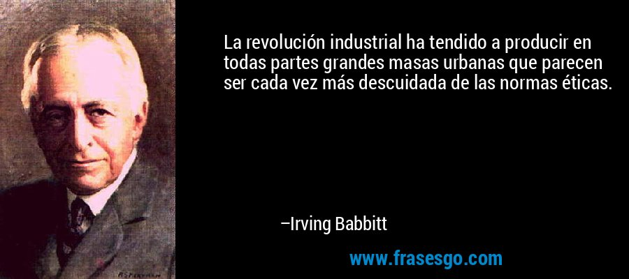 La revolución industrial ha tendido a producir en todas partes grandes masas urbanas que parecen ser cada vez más descuidada de las normas éticas. – Irving Babbitt