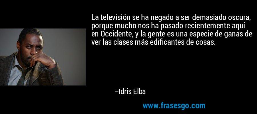 La televisión se ha negado a ser demasiado oscura, porque mucho nos ha pasado recientemente aquí en Occidente, y la gente es una especie de ganas de ver las clases más edificantes de cosas. – Idris Elba