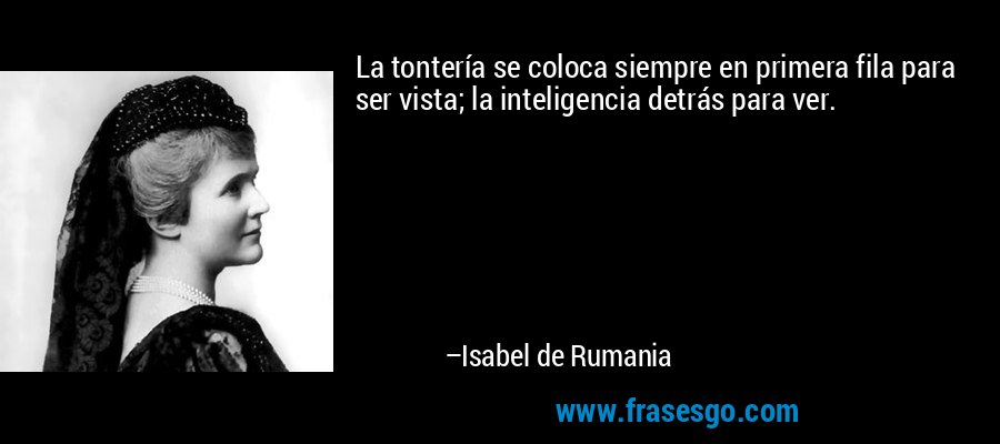 La tontería se coloca siempre en primera fila para ser vista; la inteligencia detrás para ver. – Isabel de Rumania