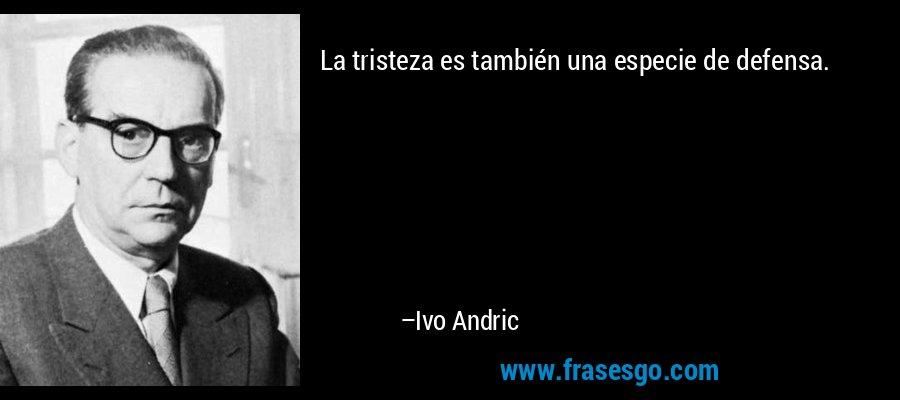 La tristeza es también una especie de defensa. – Ivo Andric