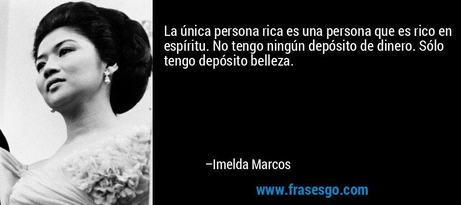 La única persona rica es una persona que es rico en espíritu. No tengo ningún depósito de dinero. Sólo tengo depósito belleza. – Imelda Marcos