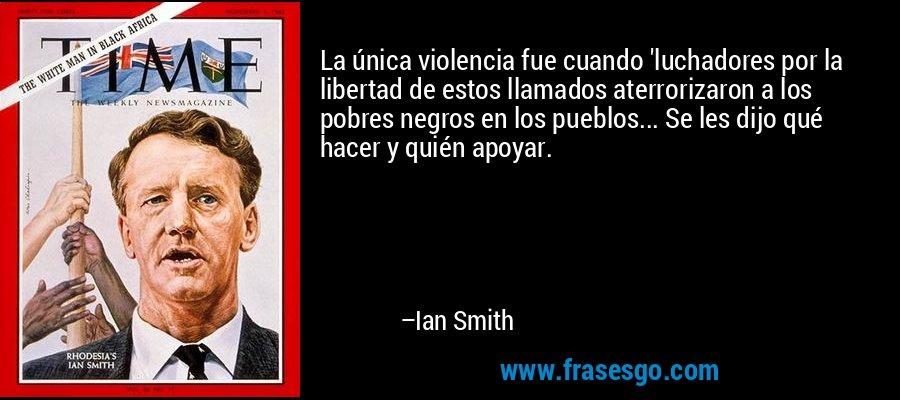 La única violencia fue cuando 'luchadores por la libertad de estos llamados aterrorizaron a los pobres negros en los pueblos... Se les dijo qué hacer y quién apoyar. – Ian Smith