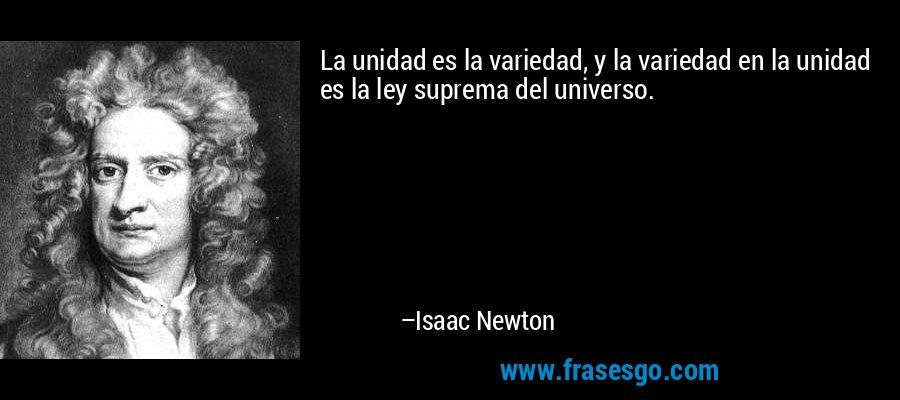 La unidad es la variedad, y la variedad en la unidad es la ley suprema del universo. – Isaac Newton