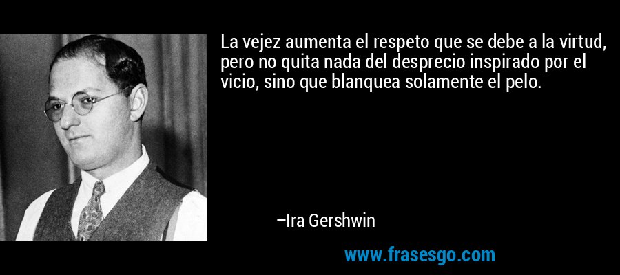 La vejez aumenta el respeto que se debe a la virtud, pero no quita nada del desprecio inspirado por el vicio, sino que blanquea solamente el pelo. – Ira Gershwin