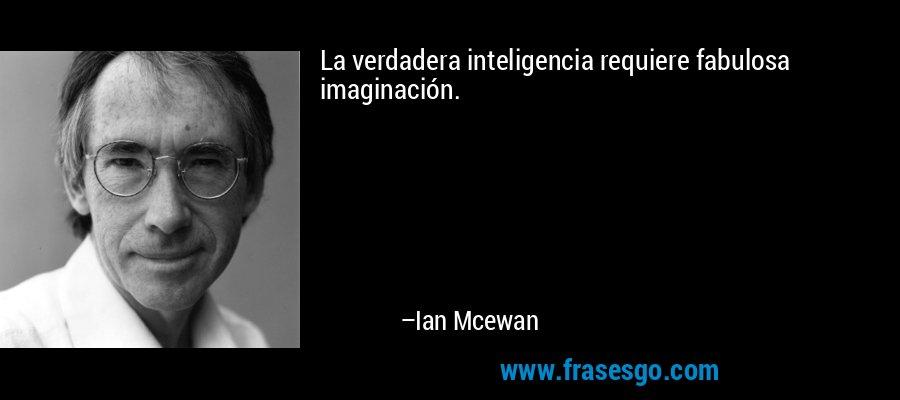 La verdadera inteligencia requiere fabulosa imaginación. – Ian Mcewan