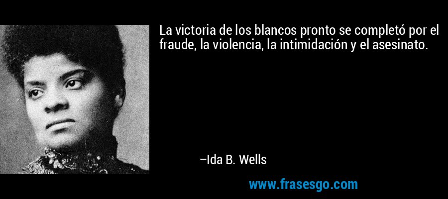 La victoria de los blancos pronto se completó por el fraude, la violencia, la intimidación y el asesinato. – Ida B. Wells