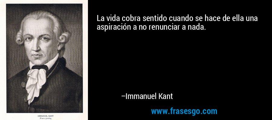 La vida cobra sentido cuando se hace de ella una aspiración a no renunciar a nada. – Immanuel Kant