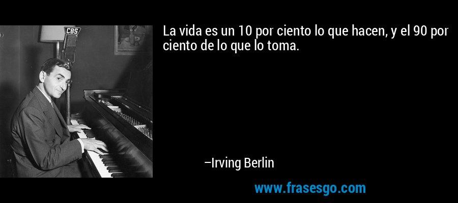 La vida es un 10 por ciento lo que hacen, y el 90 por ciento de lo que lo toma. – Irving Berlin