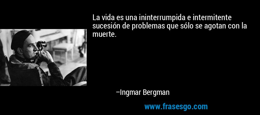 La vida es una ininterrumpida e intermitente sucesión de problemas que sólo se agotan con la muerte. – Ingmar Bergman