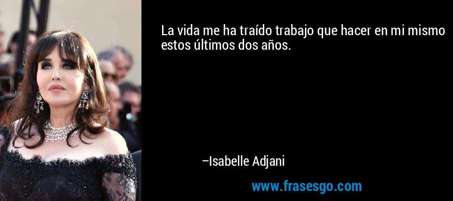 La vida me ha traído trabajo que hacer en mi mismo estos últimos dos años. – Isabelle Adjani