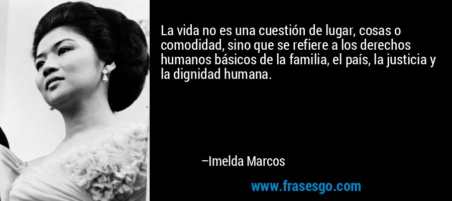 La vida no es una cuestión de lugar, cosas o comodidad, sino que se refiere a los derechos humanos básicos de la familia, el país, la justicia y la dignidad humana. – Imelda Marcos