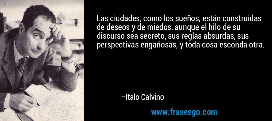Las ciudades, como los sueños, están construidas de deseos y de miedos, aunque el hilo de su discurso sea secreto, sus reglas absurdas, sus perspectivas engañosas, y toda cosa esconda otra.  – Italo Calvino