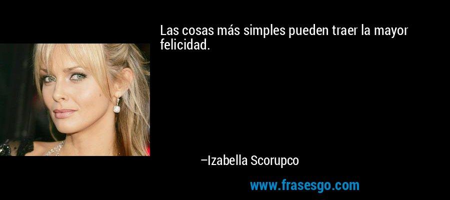 Las cosas más simples pueden traer la mayor felicidad. – Izabella Scorupco