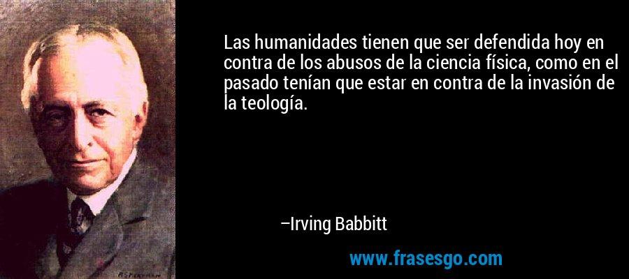 Las humanidades tienen que ser defendida hoy en contra de los abusos de la ciencia física, como en el pasado tenían que estar en contra de la invasión de la teología. – Irving Babbitt
