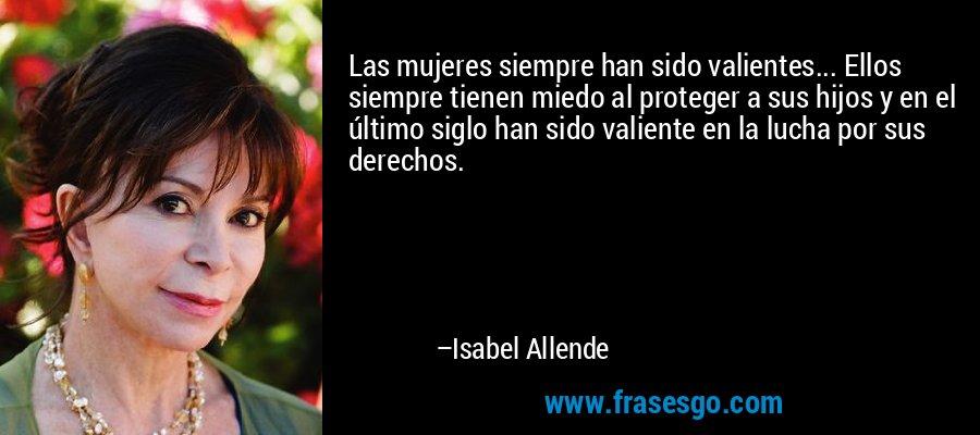 Las mujeres siempre han sido valientes... Ellos siempre tienen miedo al proteger a sus hijos y en el último siglo han sido valiente en la lucha por sus derechos. – Isabel Allende