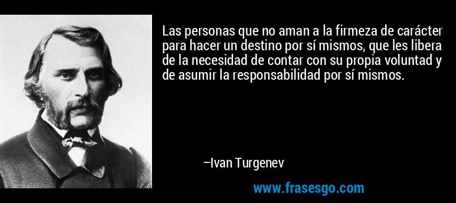 Las personas que no aman a la firmeza de carácter para hacer un destino por sí mismos, que les libera de la necesidad de contar con su propia voluntad y de asumir la responsabilidad por sí mismos. – Ivan Turgenev