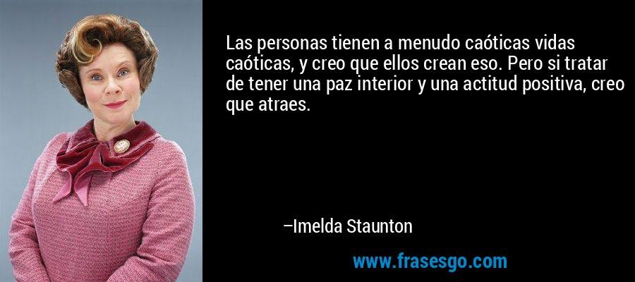 Las personas tienen a menudo caóticas vidas caóticas, y creo que ellos crean eso. Pero si tratar de tener una paz interior y una actitud positiva, creo que atraes. – Imelda Staunton