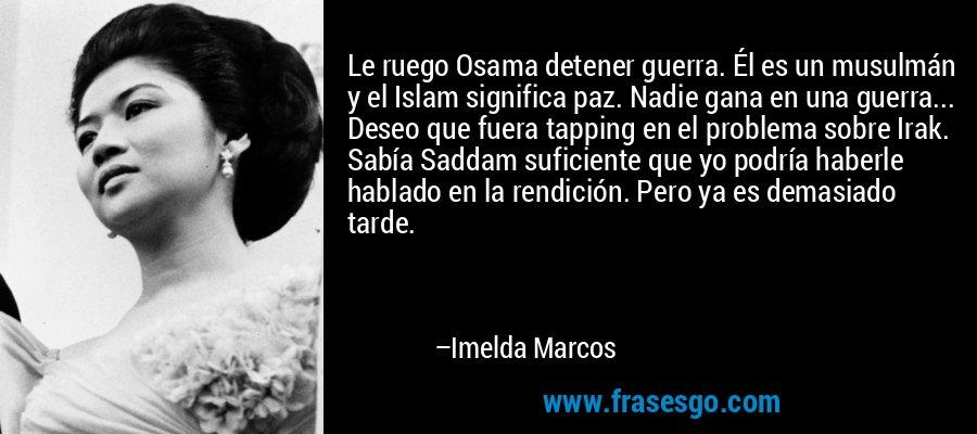 Le ruego Osama detener guerra. Él es un musulmán y el Islam significa paz. Nadie gana en una guerra... Deseo que fuera tapping en el problema sobre Irak. Sabía Saddam suficiente que yo podría haberle hablado en la rendición. Pero ya es demasiado tarde. – Imelda Marcos