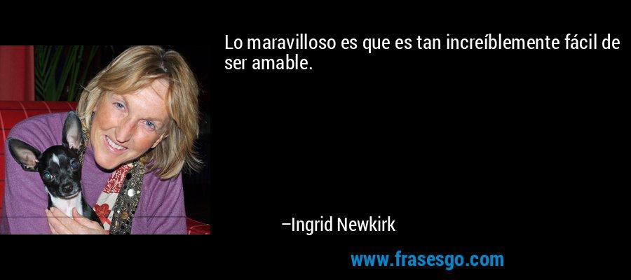 Lo maravilloso es que es tan increíblemente fácil de ser amable. – Ingrid Newkirk