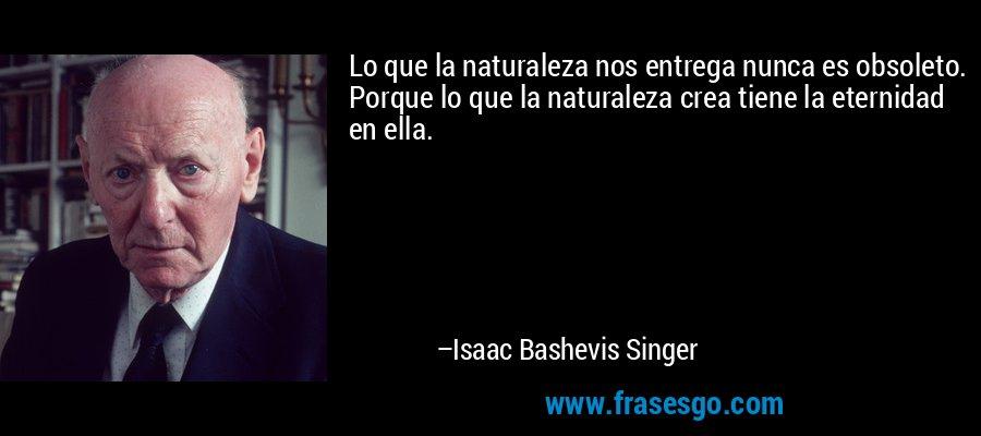 Lo que la naturaleza nos entrega nunca es obsoleto. Porque lo que la naturaleza crea tiene la eternidad en ella. – Isaac Bashevis Singer