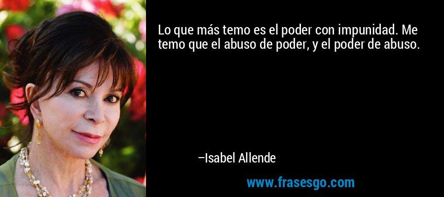 Lo que más temo es el poder con impunidad. Me temo que el abuso de poder, y el poder de abuso. – Isabel Allende