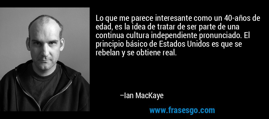 Lo que me parece interesante como un 40-años de edad, es la idea de tratar de ser parte de una continua cultura independiente pronunciado. El principio básico de Estados Unidos es que se rebelan y se obtiene real. – Ian MacKaye