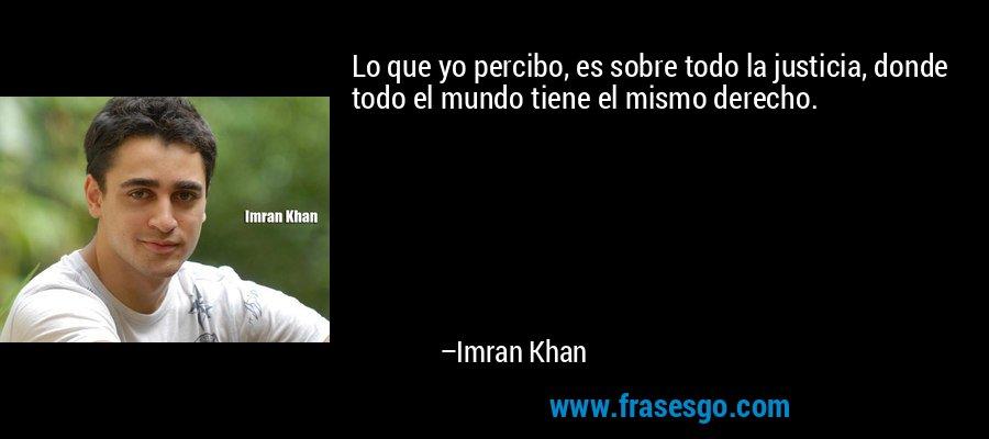 Lo que yo percibo, es sobre todo la justicia, donde todo el mundo tiene el mismo derecho. – Imran Khan